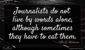Adlai E. Stevenson quote : Journalists do not live ...