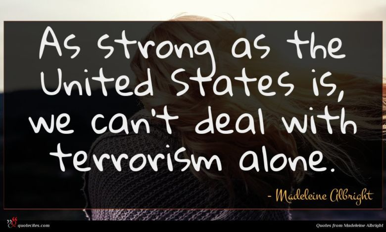 As strong as the United States is, we can't deal with terrorism alone.