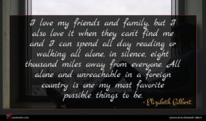 Elizabeth Gilbert quote : I love my friends ...