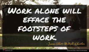 James Abbott McNeill Whistler quote : Work alone will efface ...