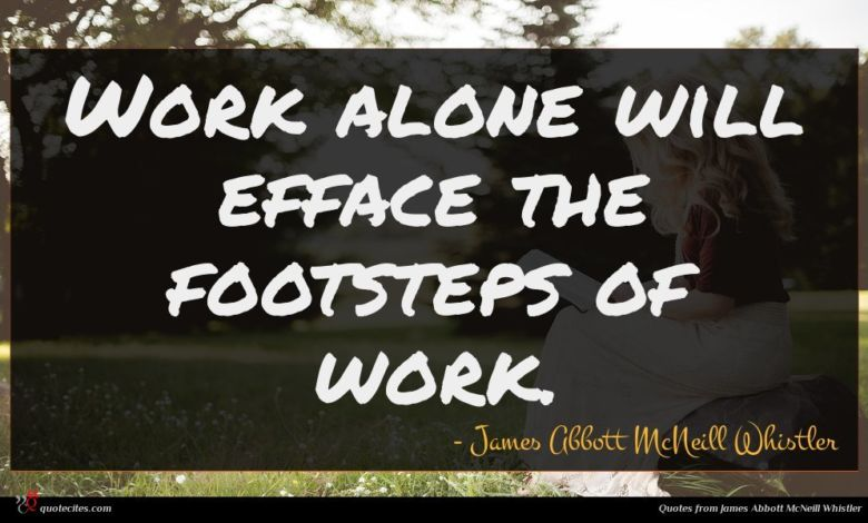 Work alone will efface the footsteps of work.