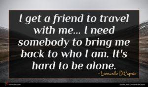 Leonardo DiCaprio quote : I get a friend ...