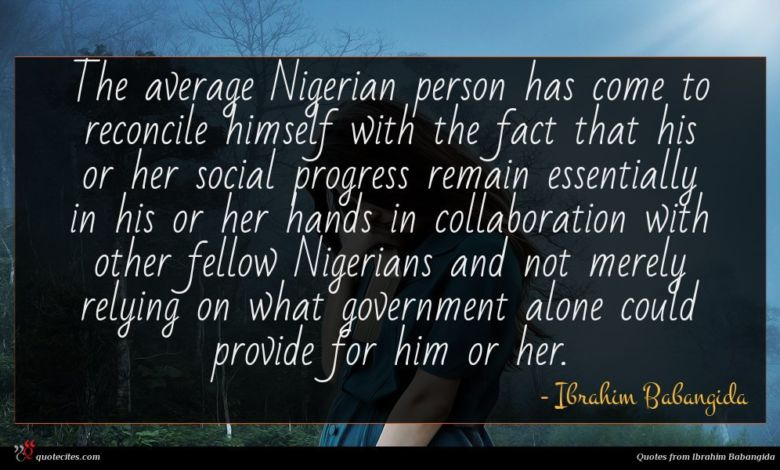 The average Nigerian person has come to reconcile himself with the fact that his or her social progress remain essentially in his or her hands in collaboration with other fellow Nigerians and not merely relying on what government alone could provide for him or her.
