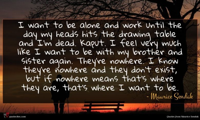 I want to be alone and work until the day my heads hits the drawing table and I'm dead. Kaput. I feel very much like I want to be with my brother and sister again. They're nowhere. I know they're nowhere and they don't exist, but if nowhere means that's where they are, that's where I want to be.
