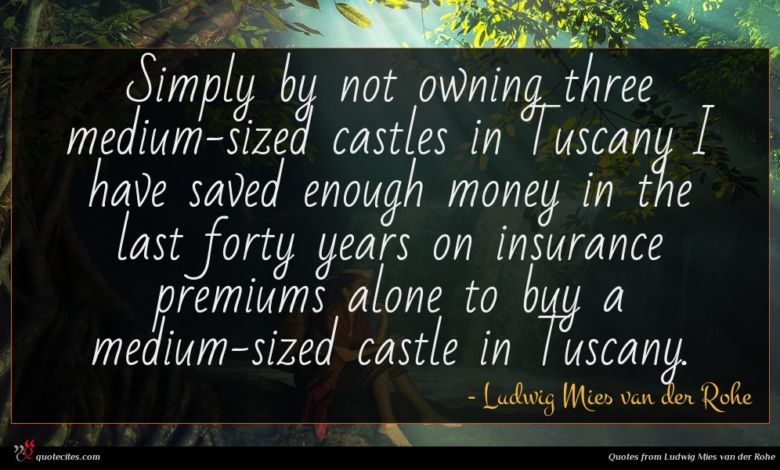 Simply by not owning three medium-sized castles in Tuscany I have saved enough money in the last forty years on insurance premiums alone to buy a medium-sized castle in Tuscany.