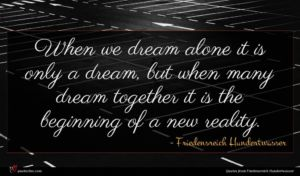 Friedensreich Hundertwasser quote : When we dream alone ...