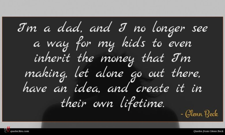 I'm a dad, and I no longer see a way for my kids to even inherit the money that I'm making, let alone go out there, have an idea, and create it in their own lifetime.