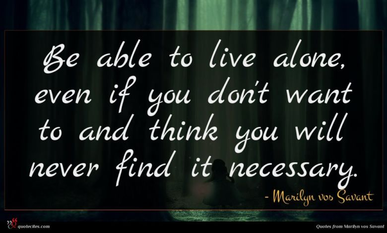 Be able to live alone, even if you don't want to and think you will never find it necessary.