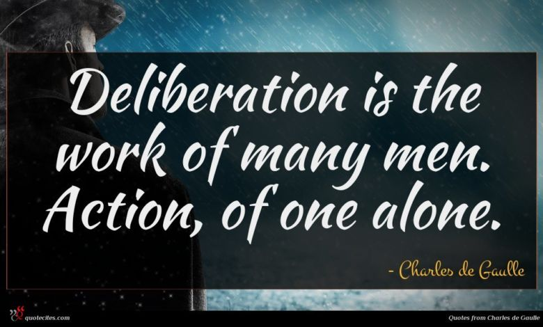 Deliberation is the work of many men. Action, of one alone.
