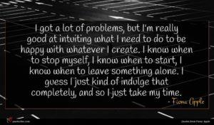 Fiona Apple quote : I got a lot ...