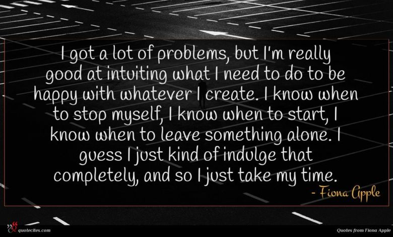 I got a lot of problems, but I'm really good at intuiting what I need to do to be happy with whatever I create. I know when to stop myself, I know when to start, I know when to leave something alone. I guess I just kind of indulge that completely, and so I just take my time.