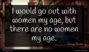 George Burns quote : I would go out ...