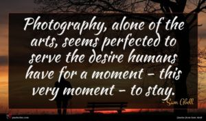 Sam Abell quote : Photography alone of the ...