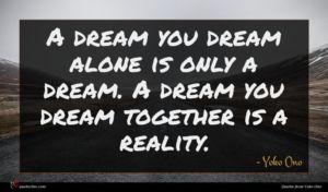Yoko Ono quote : A dream you dream ...