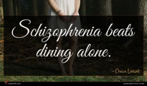 Oscar Levant quote : Schizophrenia beats dining alone ...