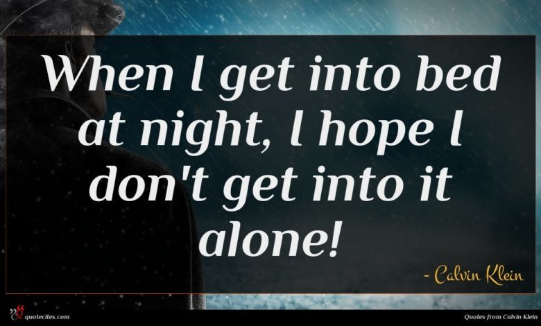 When I get into bed at night, I hope I don't get into it alone!