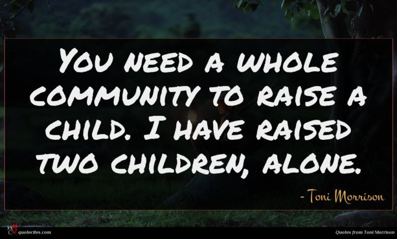 You need a whole community to raise a child. I have raised two children, alone.