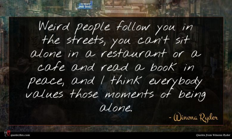 Weird people follow you in the streets, you can't sit alone in a restaurant or a cafe and read a book in peace, and I think everybody values those moments of being alone.