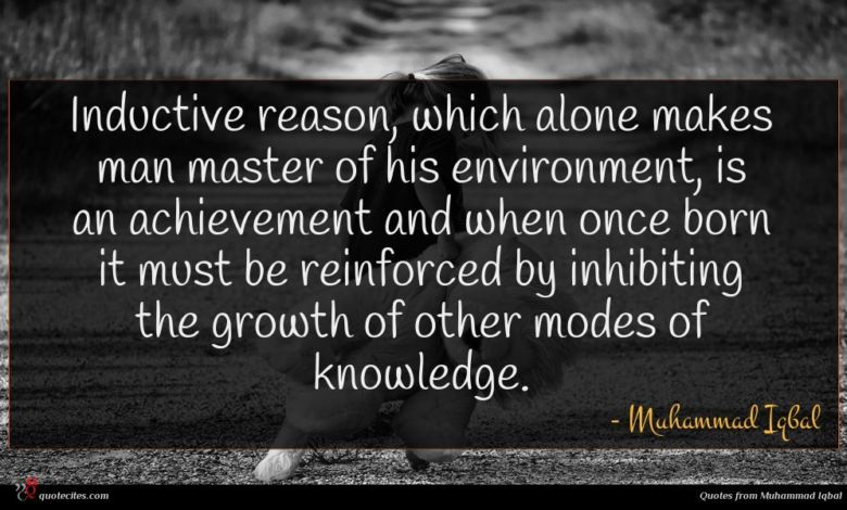 Inductive reason, which alone makes man master of his environment, is an achievement and when once born it must be reinforced by inhibiting the growth of other modes of knowledge.