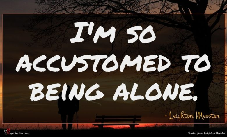 I'm so accustomed to being alone.