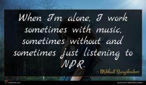 Mikhail Baryshnikov quote : When I'm alone I ...