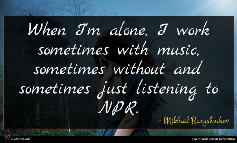 When I'm alone, I work sometimes with music, sometimes without and sometimes just listening to NPR.