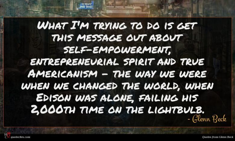 What I'm trying to do is get this message out about self-empowerment, entrepreneurial spirit and true Americanism - the way we were when we changed the world, when Edison was alone, failing his 2,000th time on the lightbulb.