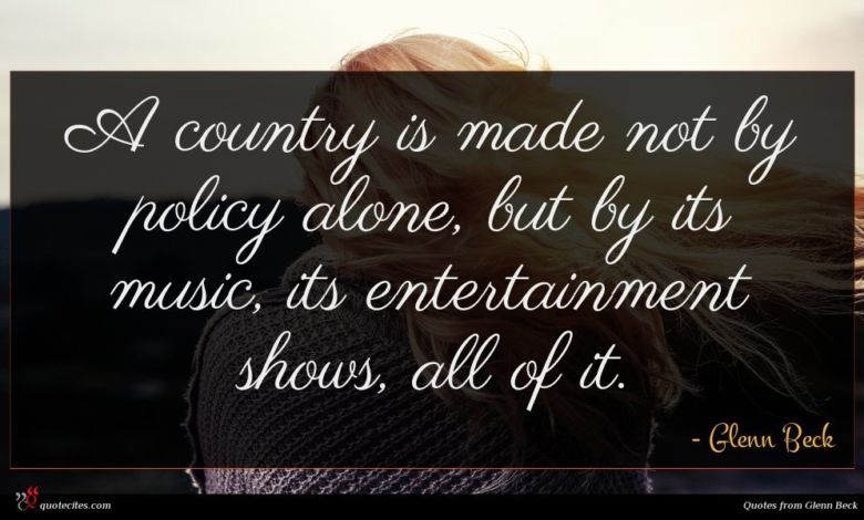 A country is made not by policy alone, but by its music, its entertainment shows, all of it.