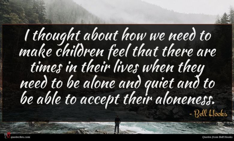 I thought about how we need to make children feel that there are times in their lives when they need to be alone and quiet and to be able to accept their aloneness.