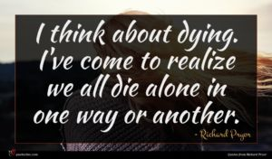 Richard Pryor quote : I think about dying ...