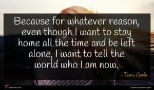 Fiona Apple quote : Because for whatever reason ...