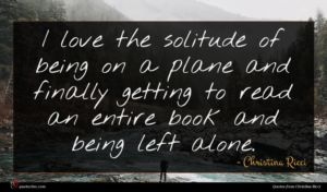 Christina Ricci quote : I love the solitude ...