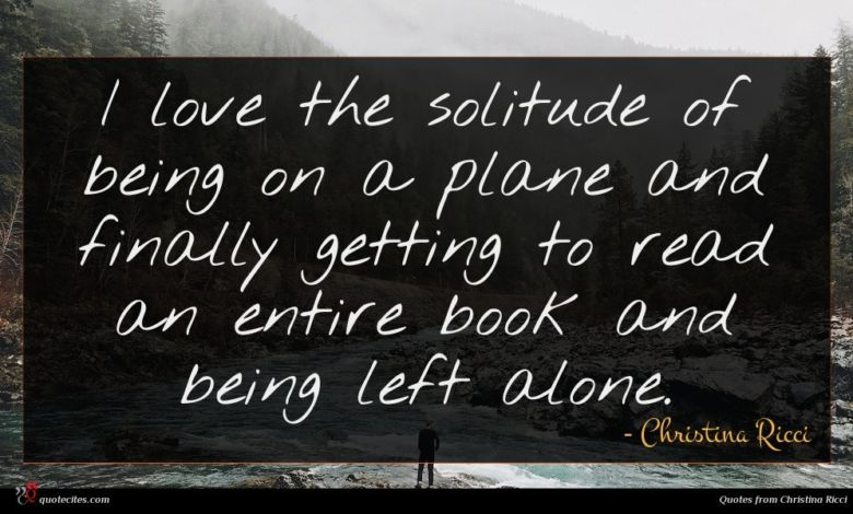 I love the solitude of being on a plane and finally getting to read an entire book and being left alone.