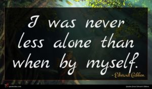 Edward Gibbon quote : I was never less ...