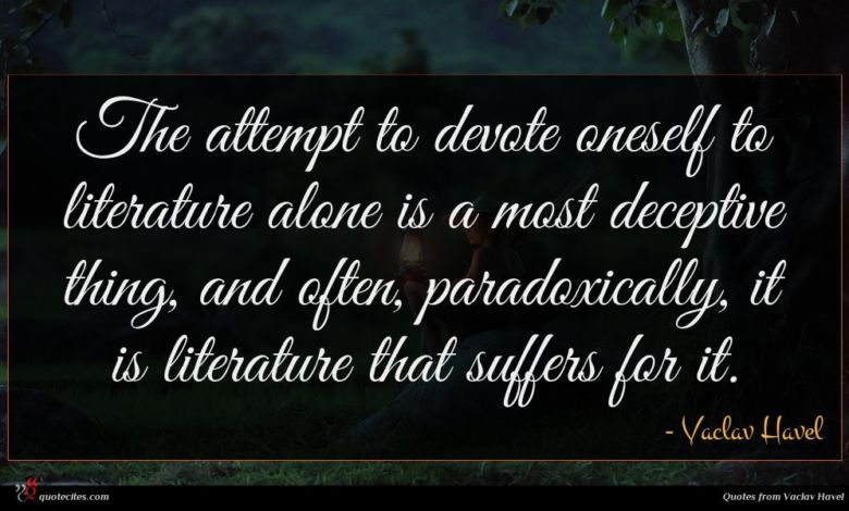 The attempt to devote oneself to literature alone is a most deceptive thing, and often, paradoxically, it is literature that suffers for it.