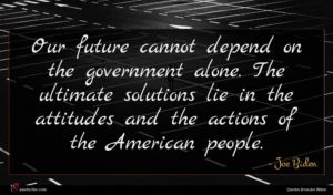 Joe Biden quote : Our future cannot depend ...