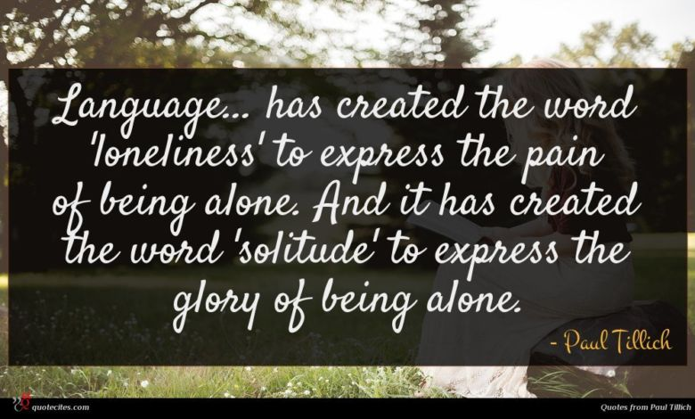 Language... has created the word 'loneliness' to express the pain of being alone. And it has created the word 'solitude' to express the glory of being alone.