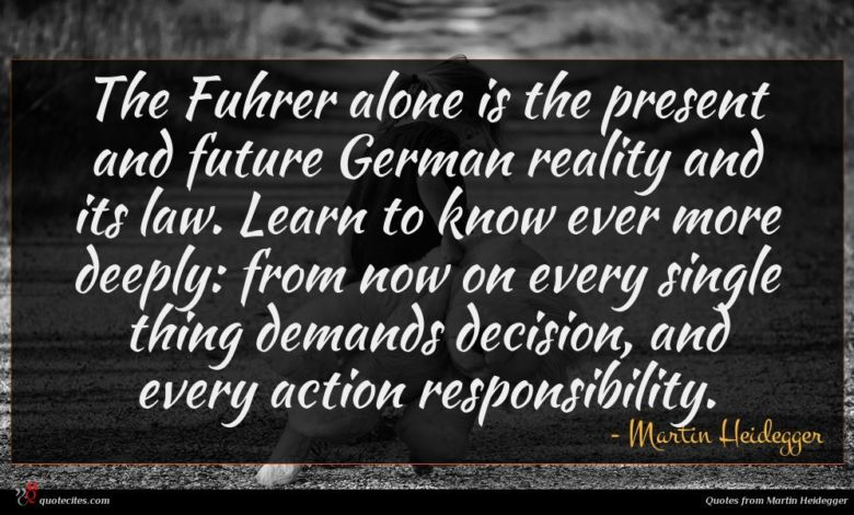 The Fuhrer alone is the present and future German reality and its law. Learn to know ever more deeply: from now on every single thing demands decision, and every action responsibility.