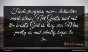 Robert Browning quote : Finds progress man's distinctive ...