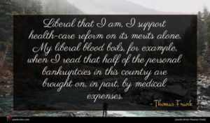 Thomas Frank quote : Liberal that I am ...