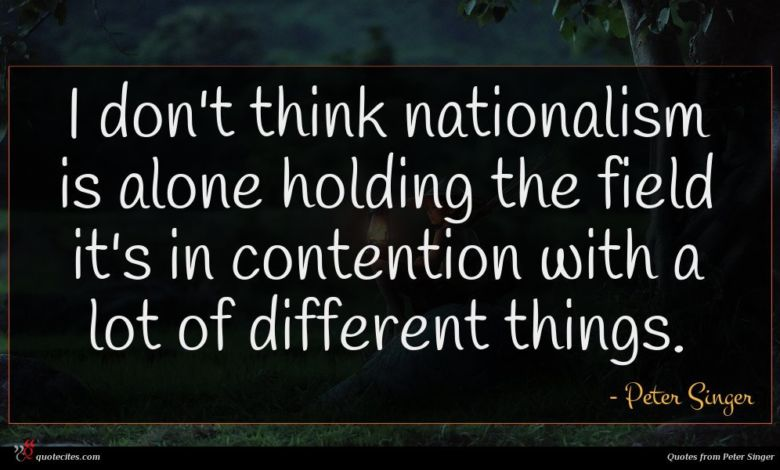 I don't think nationalism is alone holding the field it's in contention with a lot of different things.