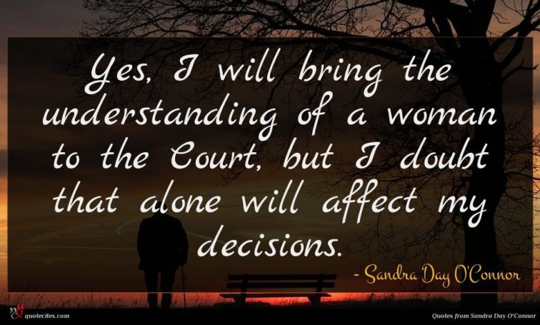 Yes, I will bring the understanding of a woman to the Court, but I doubt that alone will affect my decisions.