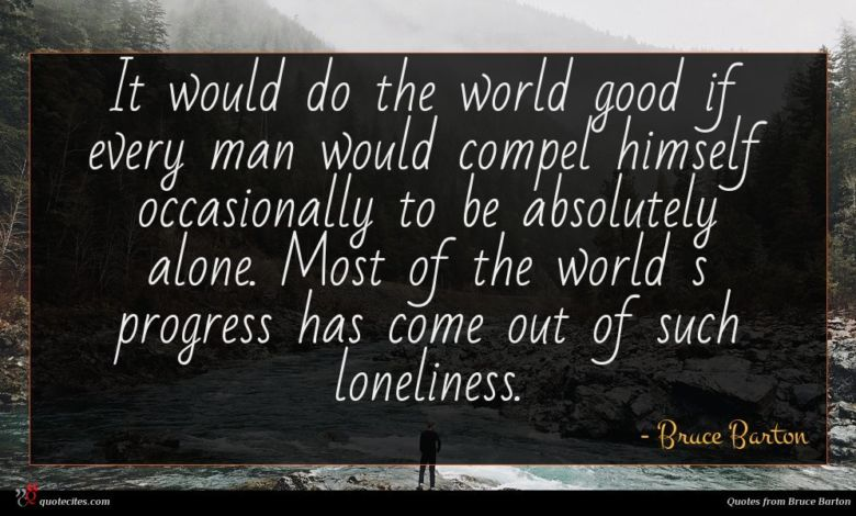 It would do the world good if every man would compel himself occasionally to be absolutely alone. Most of the world s progress has come out of such loneliness.