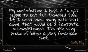 Bobby Flay quote : My contribution I hope ...