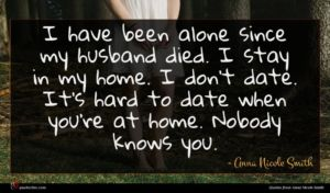 Anna Nicole Smith quote : I have been alone ...