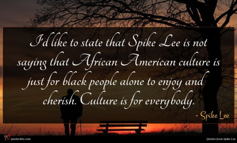 I'd like to state that Spike Lee is not saying that African American culture is just for black people alone to enjoy and cherish. Culture is for everybody.