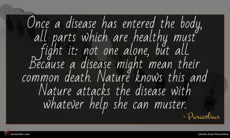 Once a disease has entered the body, all parts which are healthy must fight it: not one alone, but all. Because a disease might mean their common death. Nature knows this and Nature attacks the disease with whatever help she can muster.