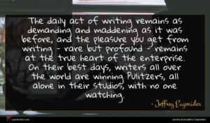 Jeffrey Eugenides quote : The daily act of ...
