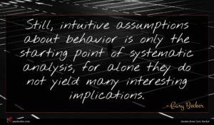 Gary Becker quote : Still intuitive assumptions about ...