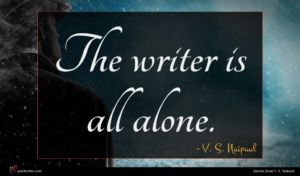 V. S. Naipaul quote : The writer is all ...